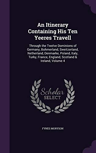 An Itinerary Containing His Ten Yeeres Travell: Through the Twelve Dominions of Germany, Bohmerland, Sweitzerland, Netherland, Denmarke, Poland, ... ... Scotland & Ireland, Volume 4 [Idioma Inglés]
