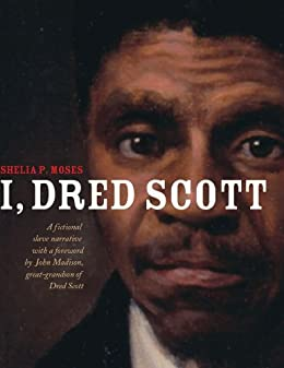 I, Dred Scott: A Fictional Slave Narrative Based on the Life and Legal Precedent of Dred Scott by [Shelia P. Moses, Bonnie Christensen]