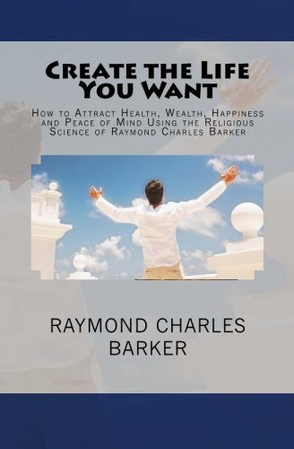 Create the Life You Want: How to Attract Health, Wealth, Happiness and Peace of Mind Using the Religious Science of Raymond Charles Barker