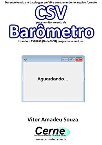 Desenvolvendo um datalogger em VB e armazenando no arquivo formato CSV para monitoramento de Barômetro Usando o ESP8266 (NodeMCU) programado em Lua