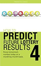 How To Predict Future Lottery Results Book 4: Know Tomorrow's Number Today on a Month-by-Month Basis. by Francis Isaac (2014-05-23)