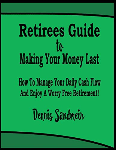 Retirees Guide To Making Your Money Last: How To Manage Your Daily Cash Flow And Enjoy A Worry Free Retirement