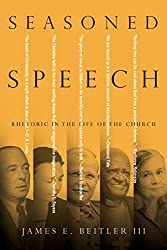 book cover image Seasoned Speech: Rhetoric in the Life of the Church by James E. Beitler III