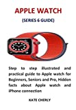 APPLE WATCH (SERIES 6 GUIDE): Step to step illustrated and practical guide to Apple watch for Beginners, Seniors and Pro, Hidden facts about Apple watch and iPhone connection