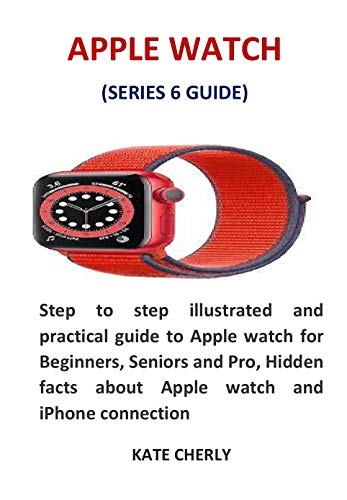 APPLE WATCH (SERIES 6 GUIDE): Step to step illustrated and practical guide to Apple watch for Beginners, Seniors and Pro, Hidden facts about Apple watch and iPhone connection (English Edition)