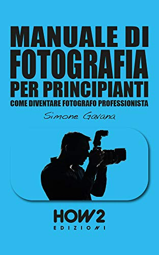MANUALE DI FOTOGRAFIA PER PRINCIPIANTI: Come diventare Fotografo Professionista: Volume 2 (HOW2 Edizioni Vol. 151)
