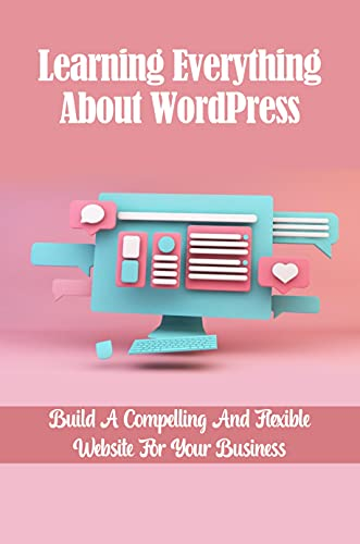 Learning Everything About WordPress: Build A Compelling And Flexible Website For Your Business: Create A Wordpress Website For Beginners (English Edition)