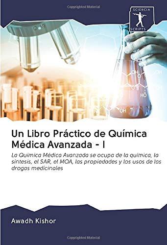 Un Libro Práctico de Química Médica Avanzada - I: La Química Médica Avanzada se ocupa de la química, la síntesis, el SAR, el MOA, las propiedades y los usos de las drogas medicinales