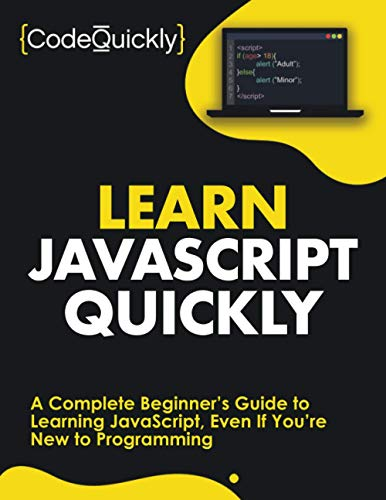 Learn JavaScript Quickly: A Complete Beginner's Guide to Learning JavaScript, Even If You're New...