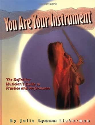 You Are Your Instrument: the Definitive Musicians Guide to Practice and Performance by Julie Lyonn Lieberman(1997-06-01)