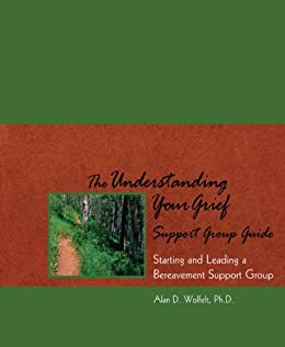 [Alan D. Wolfelt]のThe Understanding Your Grief Support Group Guide: Starting and Leading a Bereavement Support Group (English Edition)