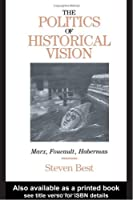 The Politics of Historical Vision: Marx, Foucault, Habermas (Critical Perspectives)