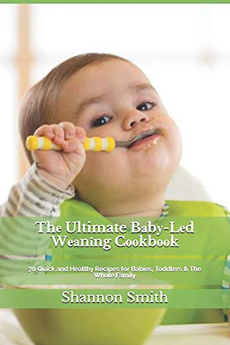 Thе Ultimate Bаbу-Lеd Wеаnіng Cооkbооk: 70 Quick and Healthy Recipes for Babies, Toddlers & The Whole Family