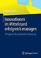 Innovationen im Mittelstand erfolgreich managen: 25 Tipps fuer die praktische Umsetzung