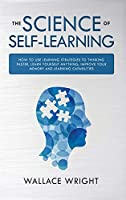 The Science of Self-Learning: How to Use Learning Strategies to Thinking Faster, Learn Anything Yourself, Improve Your Memory and Learning Capabilities