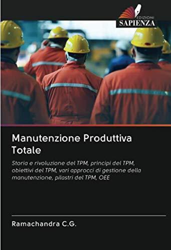 Manutenzione Produttiva Totale: Storia e rivoluzione del TPM, principi del TPM, obiettivi del TPM, vari approcci di gestione della manutenzione, pilastri del TPM, OEE