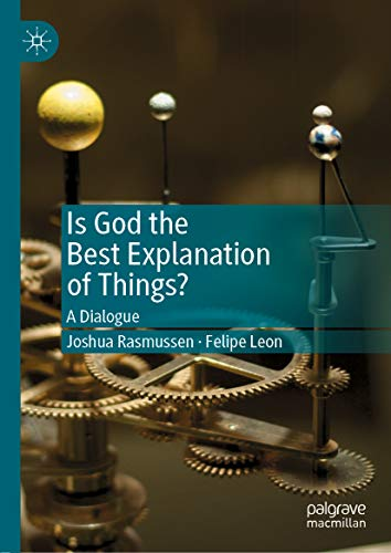 Is God the Best Explanation of Things?: A Dialogue by [Joshua Rasmussen, Felipe Leon]