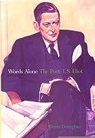 Words Alone: The Poet T. S. Eliot