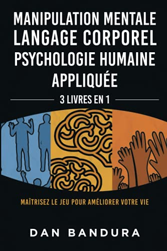 Manipulation Mentale | Langage Corporel | Psychologie Humaine Appliquée: 3 Livres en 1 - Maîtrisez le Jeu Pour Améliorer Votre Vie