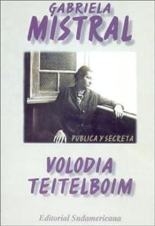 Gabriela Mistral Publica Y Secreta/the Public and Secret Gabriela Mistral: Truenos Y Silencios En LA Vida Del Primer Nobel...