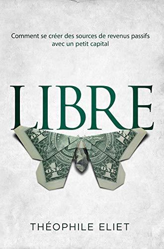 LIBRE: Comment se créer des sources de revenus passifs avec un petit capital (French Edition)