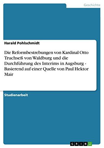 Die Reformbestrebungen von Kardinal Otto Truchseß von Waldburg und die Durchführung des Interims in Augsburg - Basierend auf einer Quelle von Paul Hektor Mair