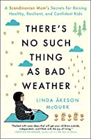 There's No Such Thing as Bad Weather: A Scandinavian Mom's Secrets for Raising Healthy, Resilient, and Confident Kids (from Friluftsliv to Hygge)