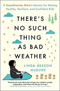 There s No Such Thing as Bad Weather  A Scandinavian Mom s Secrets for Raising Healthy Resilient and Confident Kids  from Friluftsliv to Hygge