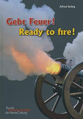 Gebt Feuer! Ready to Fire: Objekte und Quellen zur Geschichte der Artillerie. Objects and sources on the History of the Artillery