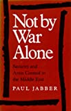 Not by War Alone: Security and Arms Control in the Middle East