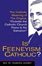 Is Feeneyism Catholic: The Catholic Meaning of the Dogma