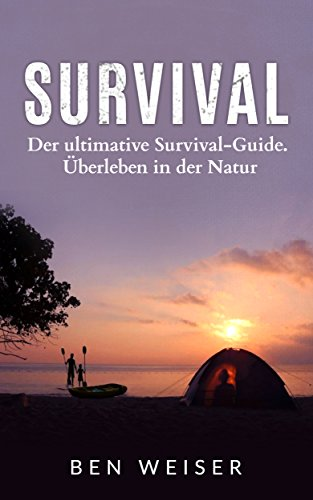Survival: Der ultimative Survival-Guide. Überleben in der Natur