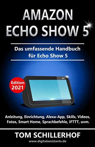 Amazon Echo Show 5 - Das umfassende Handbuch für Echo Show 5: Anleitung, Einrichtung, Alexa-App, Skills, Videos, Fotos, Smart Home, Sprachbefehle, IFTTT, uvm. (German Edition)