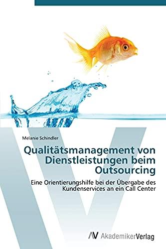 Qualitätsmanagement von Dienstleistungen beim Outsourcing: Eine Orientierungshilfe bei der Übergabe des Kundenservices an ein Call Center