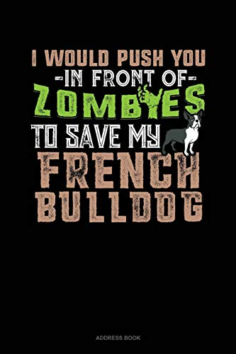 I Would Push You In Front Of Zombies To Save My French Bulldog: Address Book