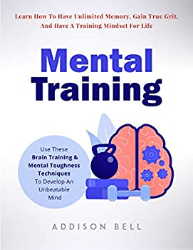 Mental Training  Use These Brain Training And Mental Toughness Techniques To Develop An Unbeatable Mind Learn How To Have Unlimited Memory Gain True Grit And Have A Training Mindset For Life