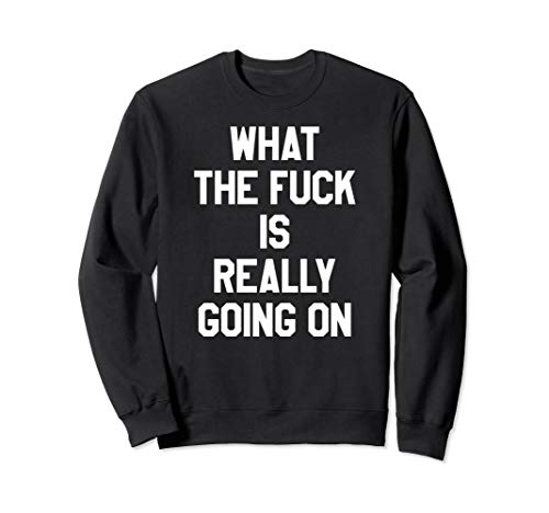 What The Fuck Is Really Going On Sweatshirt