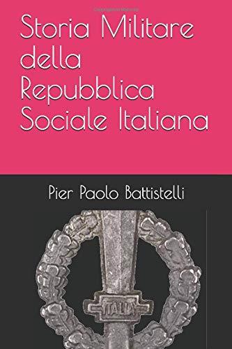 Storia Militare della Repubblica Sociale Italiana: Le forze armate della RSI. Nascita, sviluppo, organizzazione e la loro sorte nel dopoguerra