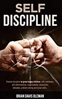 Self Discipline: Embrace Positive Discipline to Raise Happy Children. Support Them in Learning Important Social Skills for Problem Solving and Increasing Self-confidence.