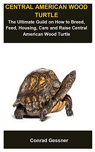 Central American Wood Turtle: Central American Wood Turtle :The Ultimate Guild On How To Breed, Feed, Housing, Care And Raise Central American Wood Turtle