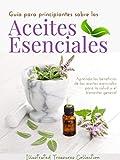 Guía para principiantes sobre los Aceites Esenciales: Los aceites esenciales pueden ofrecer muchos beneficios curativos que pueden mejorar la salud y la apariencia de su piel y cabello