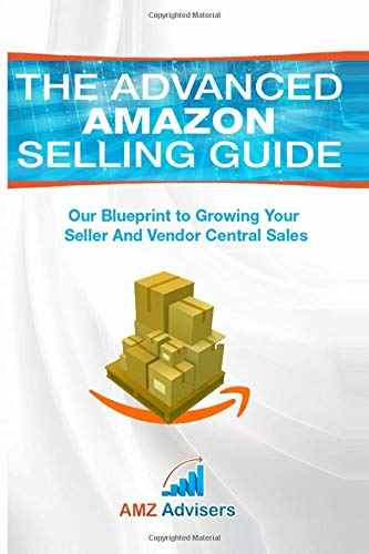 The Advanced Amazon Selling Guide: Our Blueprint to Growing Your Seller and Vendor Central Sales (Selling on Amazon, Band 1)