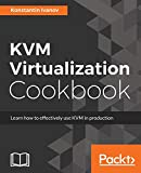 KVM Virtualization Cookbook: Learn how to use KVM effectively in production