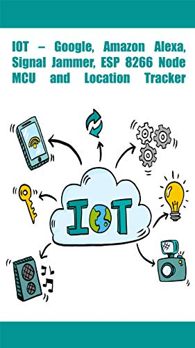 IOT – Google, Amazon Alexa, Signal Jammer, ESP 8266 NodeMCU and Location Tracker Front Cover