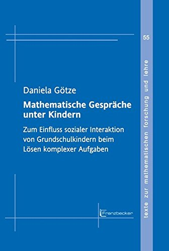 Mathematische Gespräche unter Kindern: Zum Einfluss sozialer Interaktion von Grundschulkindern beim Lösen komplexer Aufgaben (Texte zur mathematischen Forschung und Lehre)