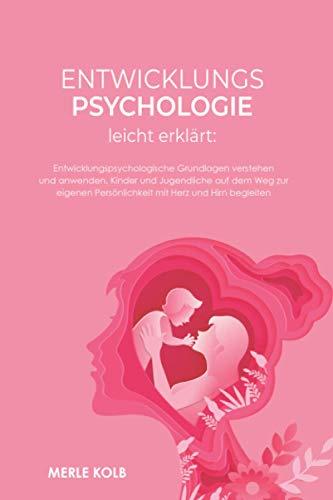 Entwicklungspsychologie leicht erklärt: Entwicklungspsychologische Grundlagen verstehen und anwenden. Kinder und Jugendliche auf dem Weg zur eigenen Persönlichkeit mit Herz und Hirn begleiten.