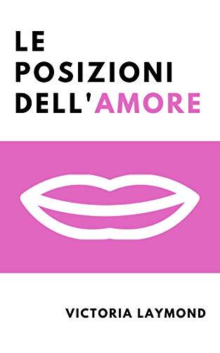 Le Posizioni Dell'Amore: Riaccendi la Passione, Riduci lo Stress e Perdi Peso con le Posizioni dell'Amore.