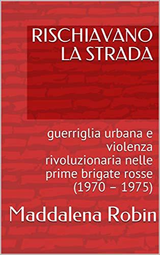 RISCHIAVANO LA STRADA: guerriglia urbana e violenza rivoluzionaria nelle prime brigate rosse (1970 – 1975) di [Maddalena Robin]