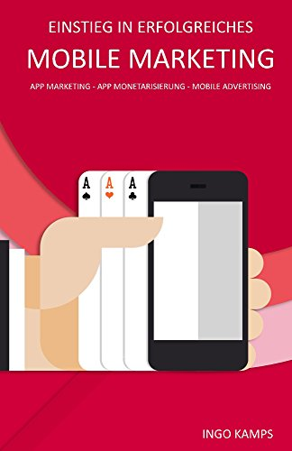 Einstieg in erfolgreiches Mobile Marketing: App Marketing - App Monetarisierung - Mobile Advertising