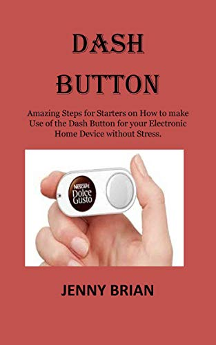 DASH BUTTON: Amazing Steps for Starters on How to make Use of the Dash Button for your Electronic Home Device without Stress. (English Edition)
